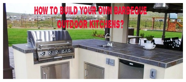How To Build Your Own Barbeque Outdoor Kitchens